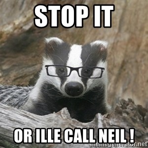Nerdy Badger - Stop it Or Ille call Neil !