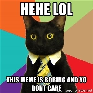 Business Cat - Hehe lol this meme is boring and yo dont care