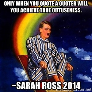 Bed Time Hitler - Only when you quote a quoter will you achieve true obtuseness. ~Sarah Ross 2014