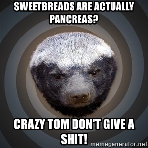 Fearless Honeybadger - Sweetbreads are actually pancreas? Crazy Tom don't give a shit!
