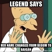 Professor Farnsworth - Legend says Her name changed from begum to baigan