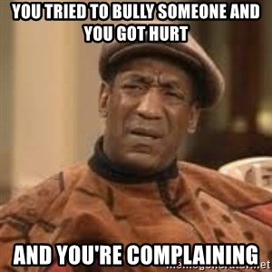 Confused Bill Cosby  - you tried to bully someone and you got hurt and you're complaining