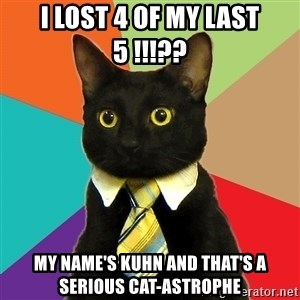Business Cat - I lost 4 of my last 5 !!!?? My name's Kuhn and that's a serious cat-astrophe