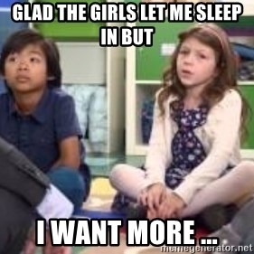 We want more we want more - glad the girls let me sleep in but I want more ...