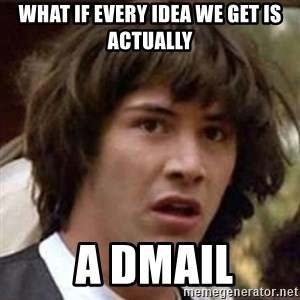 Conspiracy Guy - what if every idea we get is actually  a Dmail