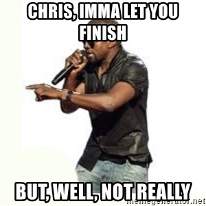 Imma Let you finish kanye west - chris, imma let you finish but, well, not really
