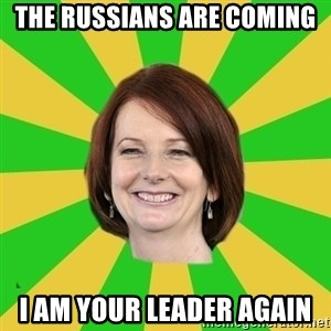 Julia Gillard - THE RUSSIANS ARE COMING I AM YOUR LEADER AGAIN