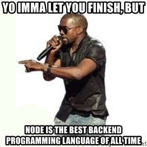Imma Let you finish kanye west - YO IMMA LET YOU FINISH, BUT NODE IS THE BEST BACKEND PROGRAMMING LANGUAGE OF ALL TIME
