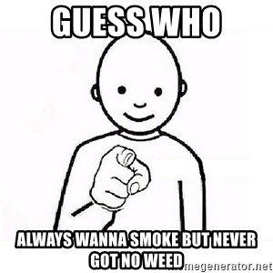 GUESS WHO YOU - GUESS WHO  ALWAYS WANNA SMOKE BUT NEVER GOT NO WEED