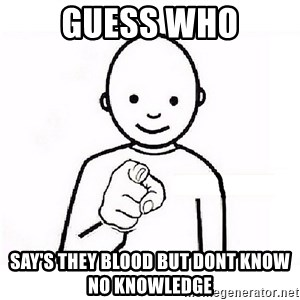 GUESS WHO YOU - GUESS WHO SAY'S THEY BLOOD BUT DONT KNOW NO KNOWLEDGE