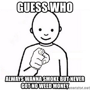 GUESS WHO YOU - GUESS WHO  ALWAYS WANNA SMOKE BUT NEVER GOT NO WEED MONEY