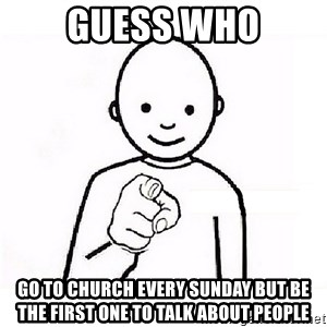 GUESS WHO YOU - GUESS WHO GO TO CHURCH EVERY SUNDAY BUT BE THE FIRST ONE TO TALK ABOUT PEOPLE
