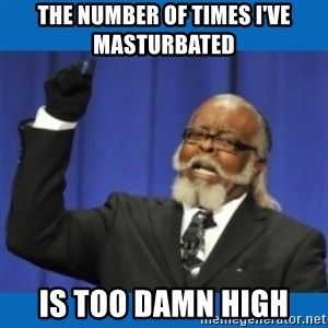 Too damn high - The number of times I've masturbated  is too damn high