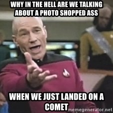 Captain Picard - Why in the hell are we talking about a photo shopped ass When we just landed on a comet
