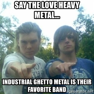 god of punk rock - say the love heavy metal... industrial ghetto metal is their favorite band