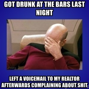 Picard facepalm  - Got drunk at the bars last night  Left a voicemail to my realtor afterwards complaining about shit