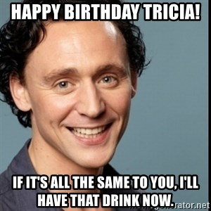 Nice Guy Tom Hiddleston - Happy birthday Tricia!  If it's all the same to you, I'll have that drink now.
