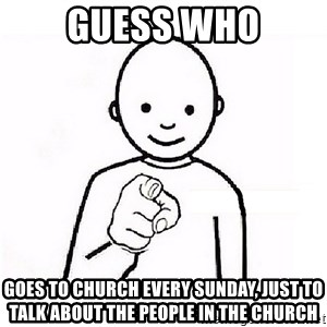 GUESS WHO YOU - GUESS WHO GOES TO CHURCH EVERY SUNDAY, JUST TO TALK ABOUT THE PEOPLE IN THE CHURCH