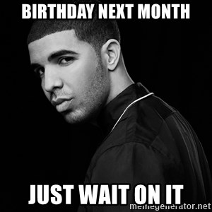 Drake quotes - BIRTHDAY NEXT MONTH JUST WAIT ON IT