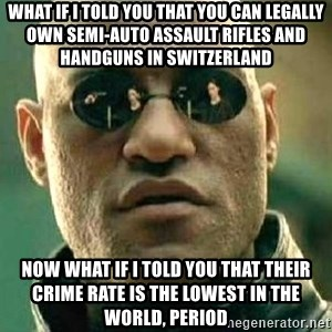 What if I told you / Matrix Morpheus - What if I told you that you can legally own semi-auto assault rifles and handguns in Switzerland Now what if I told you that their crime rate is the lowest in the world, period