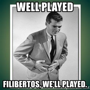 well played - Well played filibertos, we'll played.