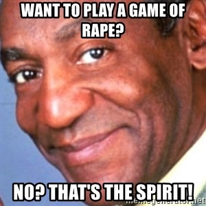 Creepy bill cosby - want to play a game of rape?  No? That's the spirit!