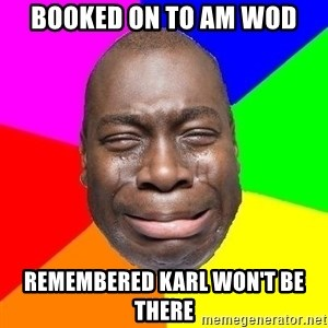 Sad Brutha - booked on to am wod remembered karl won't be there