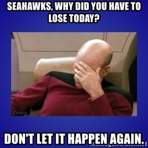 Picard facepalm  - Seahawks, why did you have to lose today? Don't let it happen again.