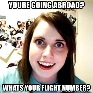 Overprotective Girlfriend - youre going abroad? whats your flight number?