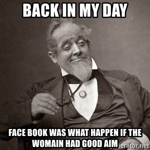 1889 [10] guy - back in my day face book was what happen if the womain had good aim