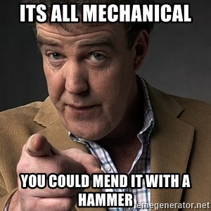 Jeremy Clarkson - Its all mechanical  You could mend it with a hammer