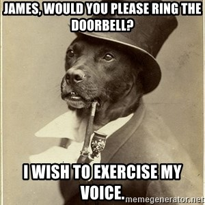 rich dog - James, would you please ring the doorbell? I wish to exercise my voice.