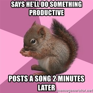Shipper Squirrel - Says he'll do something productive Posts a song 2 minutes later