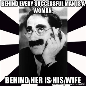 Groucho marx - Behind Every Successful Man is a woman, behind her is his wife
