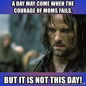 but it is not this day - A day may come when the courage of moms fails. But it is not this day!