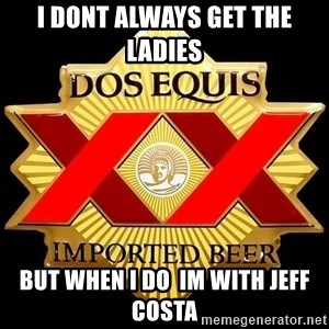 Dos Equis - I Dont always get the Ladies  But When I Do  Im With Jeff Costa