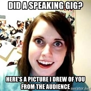 Overprotective Girlfriend - Did a speaking gig? Here's a picture I drew of you from the audience