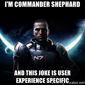Mass Effect - I'm commander shephard and this joke is user experience specific