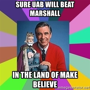 mr rogers  - sure uab will beat marshall  in the land of make believe