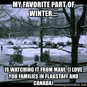 UVIC SNOWDAY - My favorite part of Winter.... is watching it from Maui. (I love you families in Flagstaff and Canada)