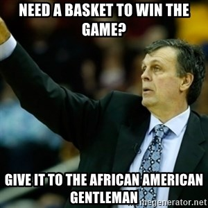 Kevin McFail Meme - Need a basket to win the game? Give it to the african american gentleman
