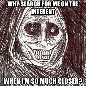 Shadowlurker - why search for me on the interent when I'm so much closer?