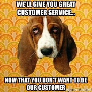 SAD DOG - We'll give you great customer service... Now that you don't want to be our customer