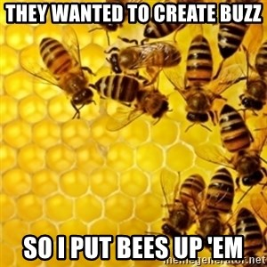 Honeybees - they wanted to create buzz so i put bees up 'em