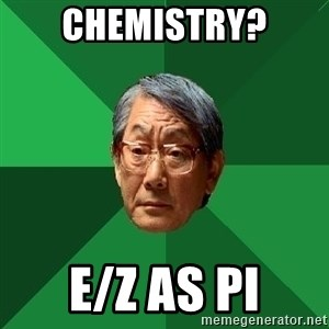 High Expectations Asian Father - Chemistry? E/Z as Pi