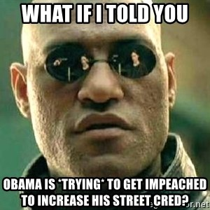 What if I told you / Matrix Morpheus - what if i told you obama is *trying* to get impeached to increase his street cred?