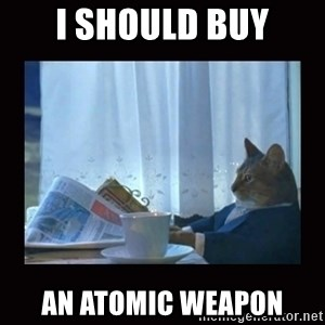 i should buy a boat cat - I SHOULD BUY AN ATOMIC WEAPON