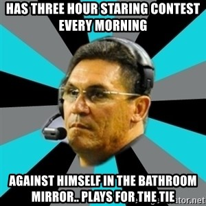 Stoic Ron - Has three hour staring contest every morning  Against himself in the bathroom mirror.. Plays for the tie