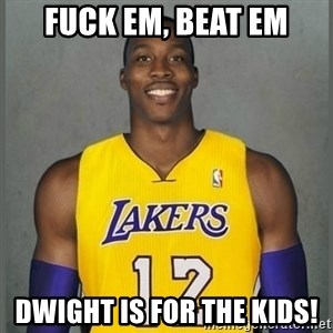 Dwight Howard Lakers - Fuck em, Beat em Dwight is for the kids!