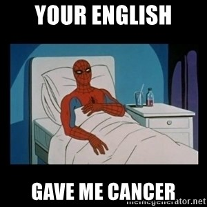 it gave me cancer - your english gave me cancer